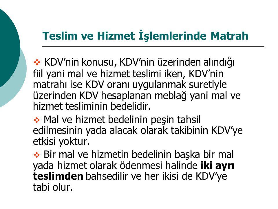 Teslim ve Hizmet İşlemlerinde Matrah  KDV'nin konusu, KDV'nin üzerinden alındığı fiil yani mal ve hizmet teslimi iken, KDV'nin matrahı ise KDV oranı uygulanmak suretiyle üzerinden KDV hesaplanan meblağ yani mal ve hizmet tesliminin bedelidir.