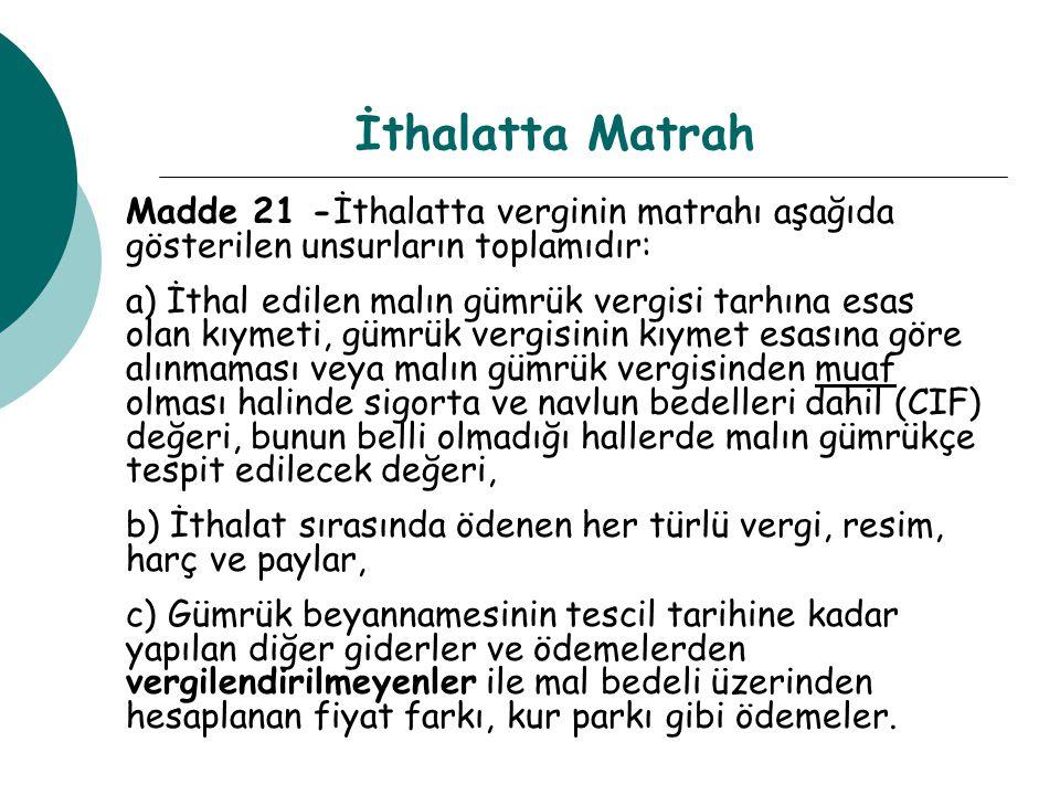 İthalatta Matrah Madde 21 -İthalatta verginin matrahı aşağıda gösterilen unsurların toplamıdır: a) İthal edilen malın gümrük vergisi tarhına esas olan