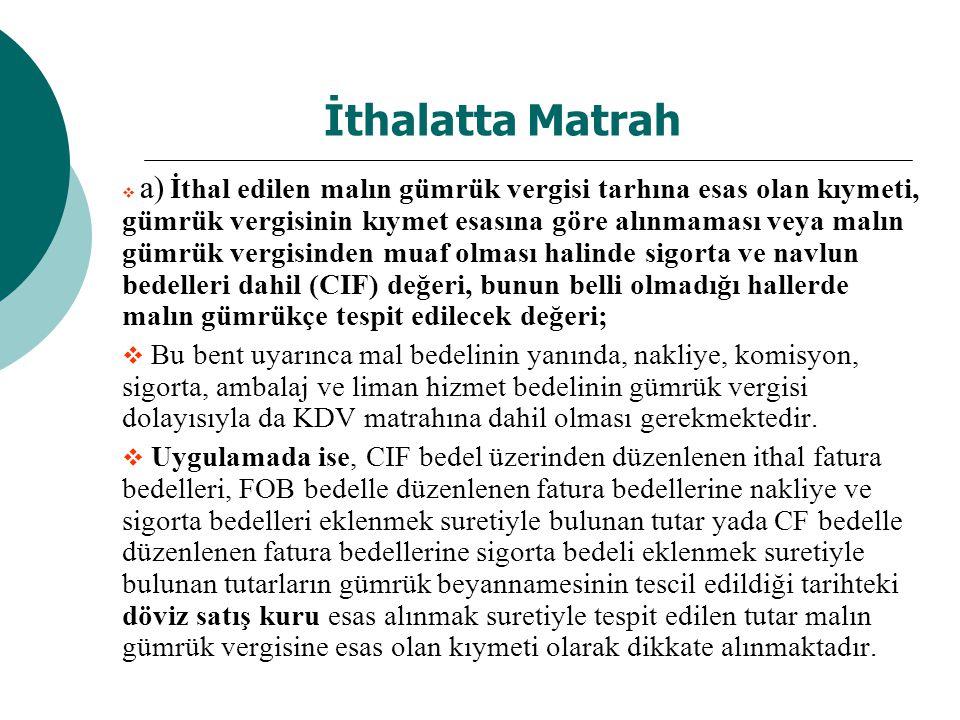 İthalatta Matrah  a) İthal edilen malın gümrük vergisi tarhına esas olan kıymeti, gümrük vergisinin kıymet esasına göre alınmaması veya malın gümrük