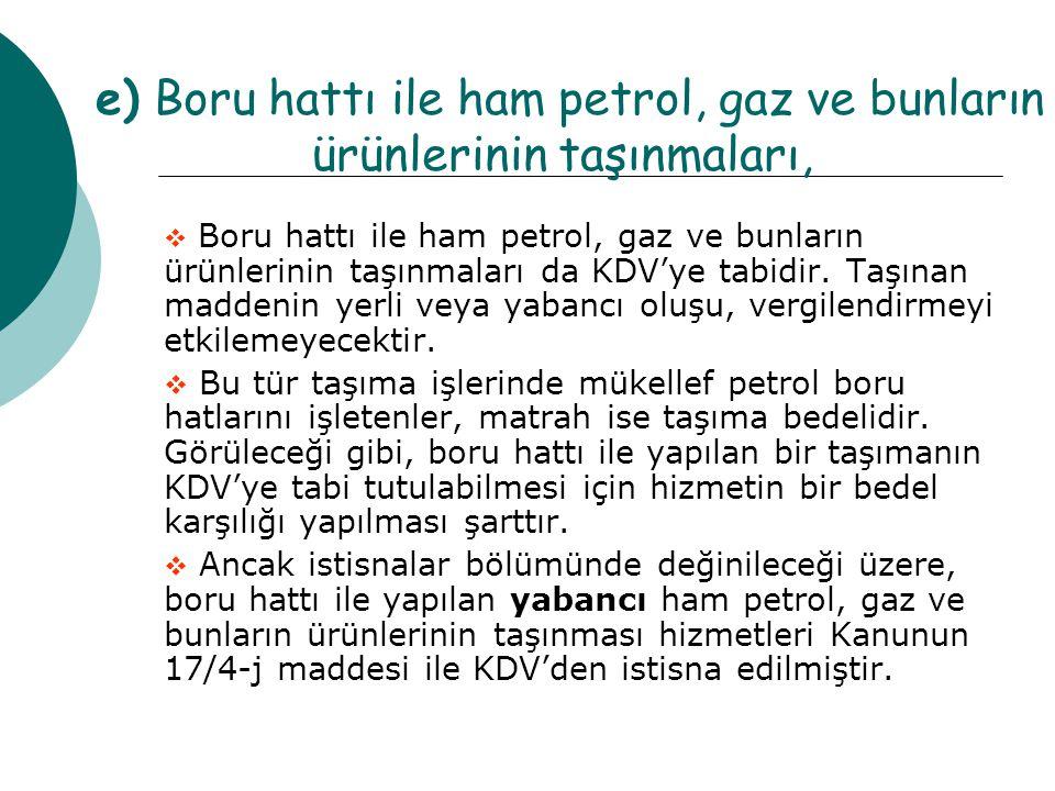 e) Boru hattı ile ham petrol, gaz ve bunların ürünlerinin taşınmaları,  Boru hattı ile ham petrol, gaz ve bunların ürünlerinin taşınmaları da KDV'ye tabidir.