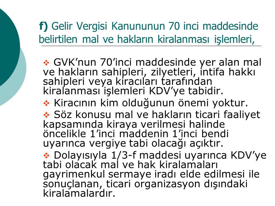 f) Gelir Vergisi Kanununun 70 inci maddesinde belirtilen mal ve hakların kiralanması işlemleri,  GVK'nun 70'inci maddesinde yer alan mal ve hakların