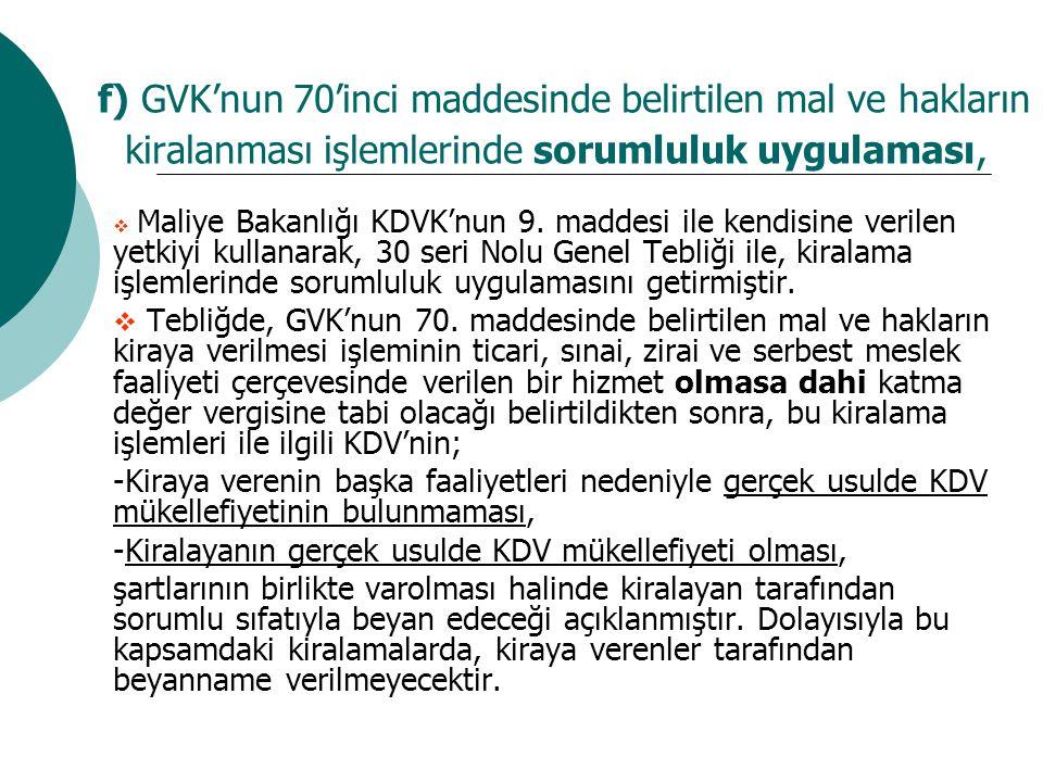 f) GVK'nun 70'inci maddesinde belirtilen mal ve hakların kiralanması işlemlerinde sorumluluk uygulaması,  Maliye Bakanlığı KDVK'nun 9. maddesi ile ke