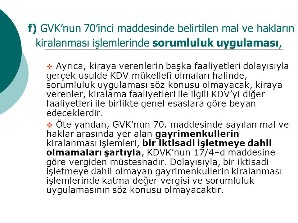 f) GVK'nun 70'inci maddesinde belirtilen mal ve hakların kiralanması işlemlerinde sorumluluk uygulaması,  Ayrıca, kiraya verenlerin başka faaliyetleri dolayısıyla gerçek usulde KDV mükellefi olmaları halinde, sorumluluk uygulaması söz konusu olmayacak, kiraya verenler, kiralama faaliyetleri ile ilgili KDV'yi diğer faaliyetleri ile birlikte genel esaslara göre beyan edeceklerdir.
