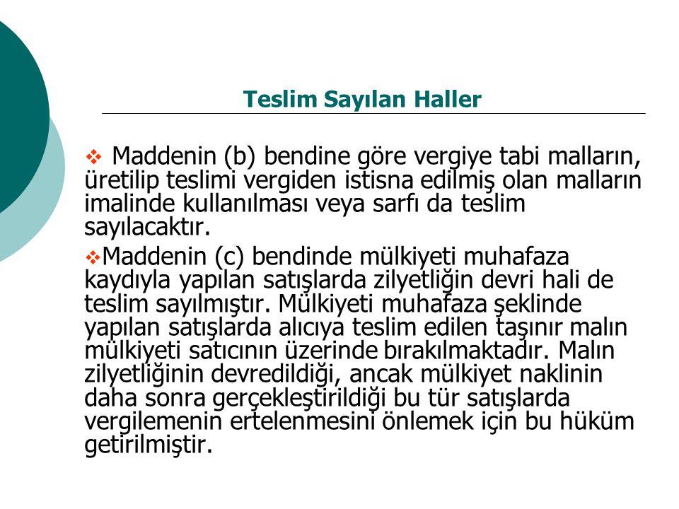 Teslim Sayılan Haller  Maddenin (b) bendine göre vergiye tabi malların, üretilip teslimi vergiden istisna edilmiş olan malların imalinde kullanılması
