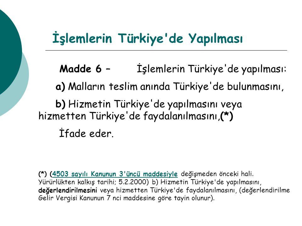 İşlemlerin Türkiye de Yapılması Madde 6 – İşlemlerin Türkiye de yapılması: a) Malların teslim anında Türkiye de bulunmasını, b) Hizmetin Türkiye de yapılmasını veya hizmetten Türkiye de faydalanılmasını,(*) İfade eder.