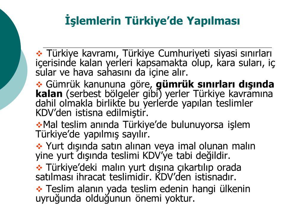 İşlemlerin Türkiye'de Yapılması  Türkiye kavramı, Türkiye Cumhuriyeti siyasi sınırları içerisinde kalan yerleri kapsamakta olup, kara suları, iç sular ve hava sahasını da içine alır.