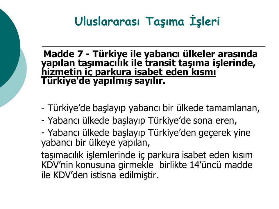 Uluslararası Taşıma İşleri Madde 7 - Türkiye ile yabancı ülkeler arasında yapılan taşımacılık ile transit taşıma işlerinde, hizmetin iç parkura isabet eden kısmı Türkiye de yapılmış sayılır.