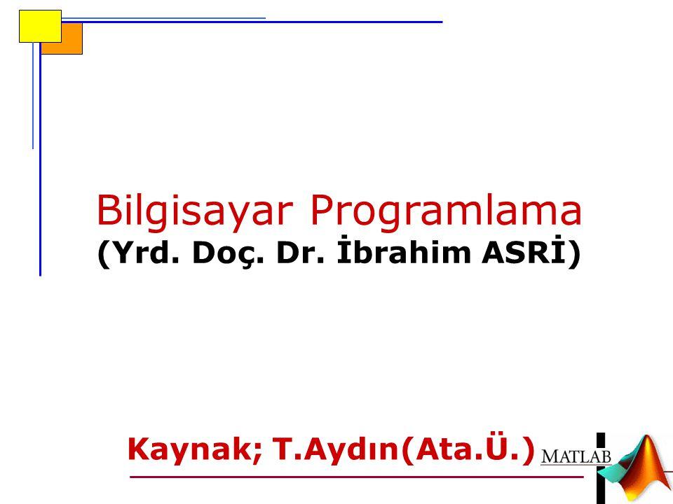 Bilgisayar Programlama (Yrd. Doç. Dr. İbrahim ASRİ) Kaynak; T.Aydın(Ata.Ü.)
