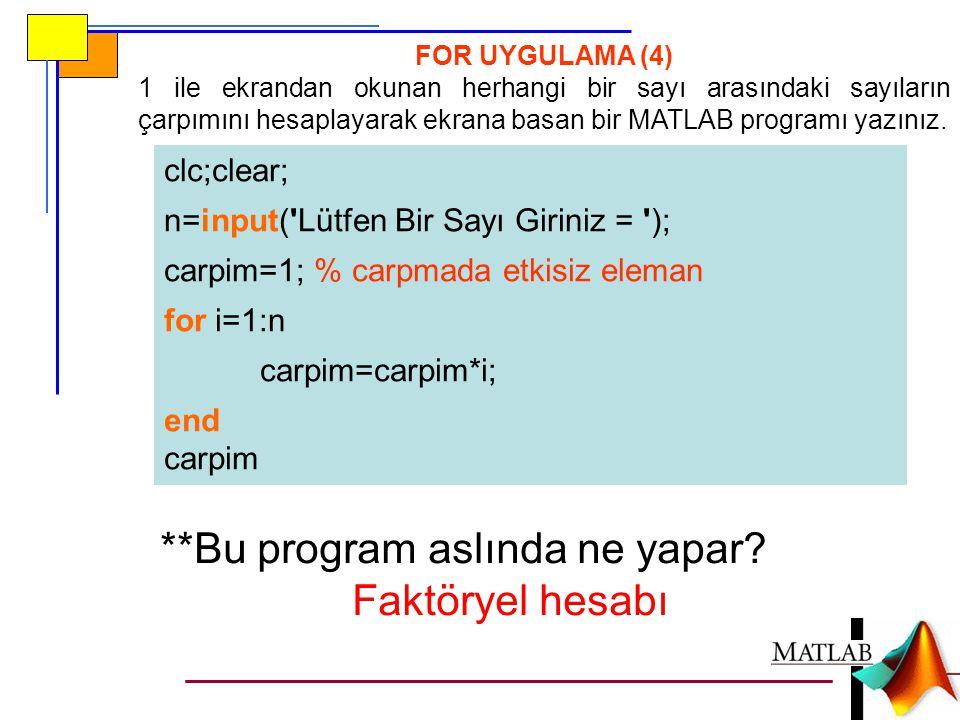 clc;clear; n=input('Lütfen Bir Sayı Giriniz = '); carpim=1; % carpmada etkisiz eleman for i=1:n carpim=carpim*i; end carpim FOR UYGULAMA (4) 1 ile ekr
