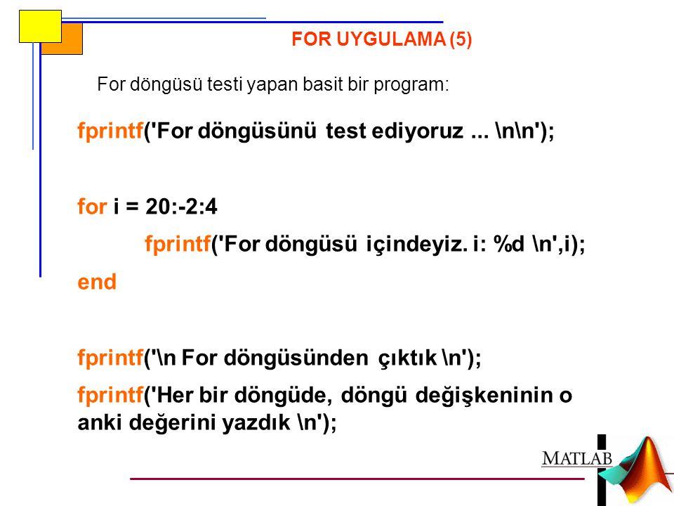 FOR UYGULAMA (5) For döngüsü testi yapan basit bir program: fprintf('For döngüsünü test ediyoruz... \n\n'); for i = 20:-2:4 fprintf('For döngüsü içind