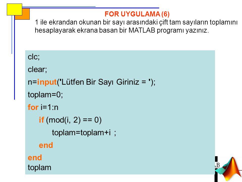 FOR UYGULAMA (6) 1 ile ekrandan okunan bir sayı arasındaki çift tam sayıların toplamını hesaplayarak ekrana basan bir MATLAB programı yazınız. clc; cl