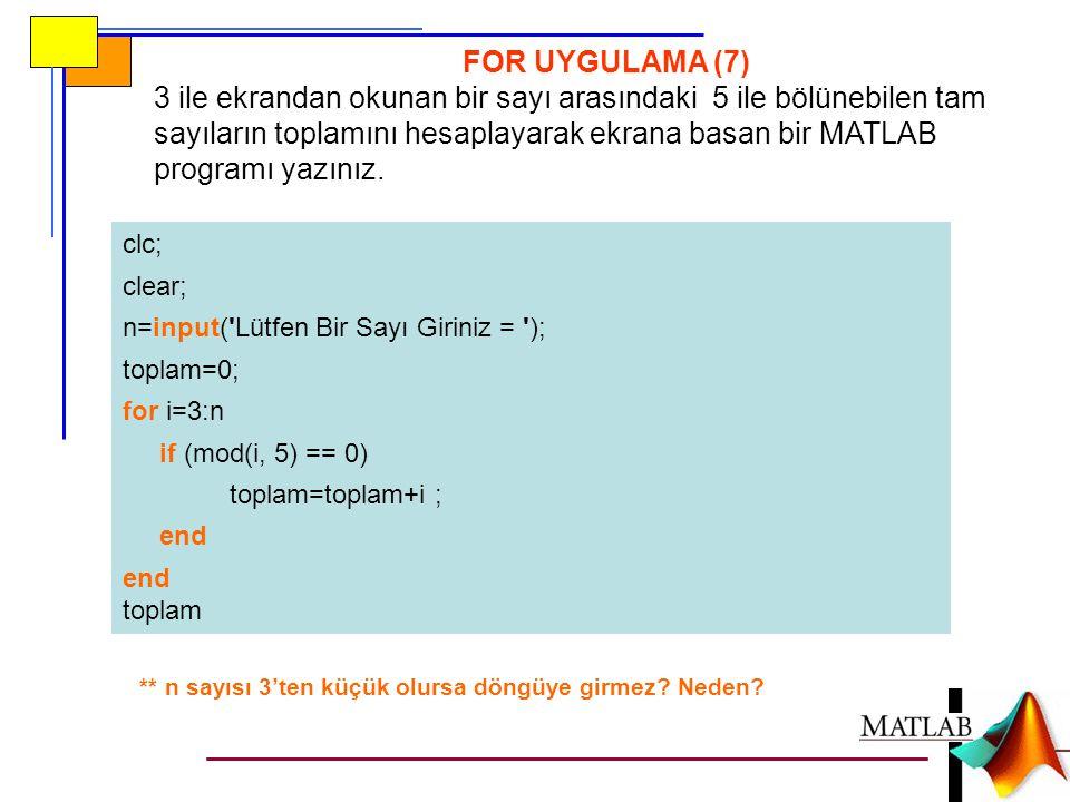 FOR UYGULAMA (7) 3 ile ekrandan okunan bir sayı arasındaki 5 ile bölünebilen tam sayıların toplamını hesaplayarak ekrana basan bir MATLAB programı yaz