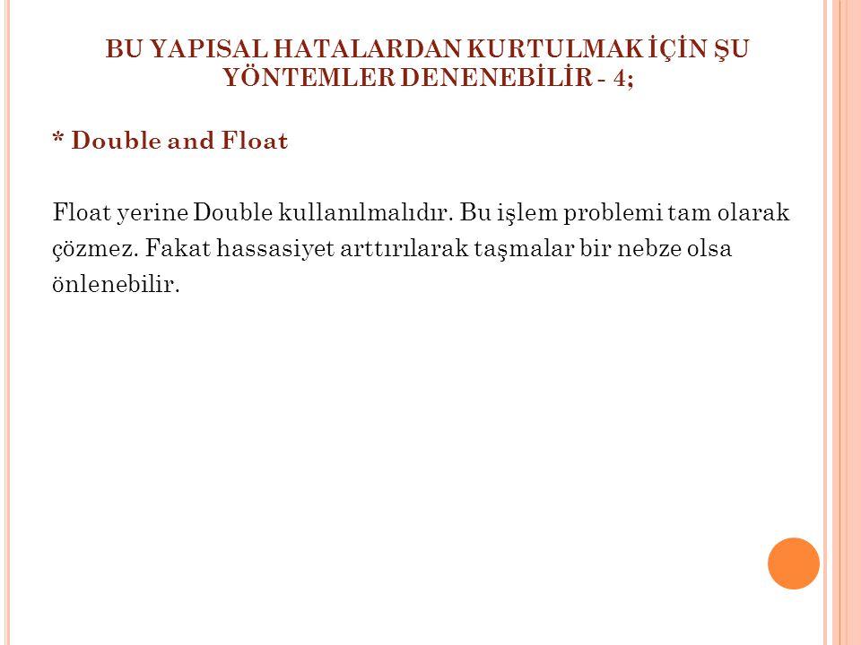 BU YAPISAL HATALARDAN KURTULMAK İÇİN ŞU YÖNTEMLER DENENEBİLİR - 4; * Double and Float Float yerine Double kullanılmalıdır. Bu işlem problemi tam olara