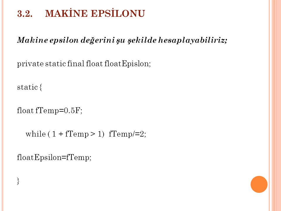 3.2.MAKİNE EPSİLONU Makine epsilon değerini şu şekilde hesaplayabiliriz; private static final float floatEpislon; static { float fTemp=0.5F; while ( 1