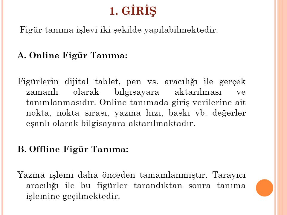 1. GİRİŞ Figür tanıma işlevi iki şekilde yapılabilmektedir. A. Online Figür Tanıma: Figürlerin dijital tablet, pen vs. aracılığı ile gerçek zamanlı ol