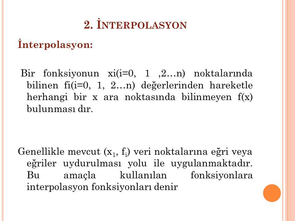 2. İ NTERPOLASYON İnterpolasyon: Bir fonksiyonun xi(i=0, 1,2…n) noktalarında bilinen fi(i=0, 1, 2…n) değerlerinden hareketle herhangi bir x ara noktas