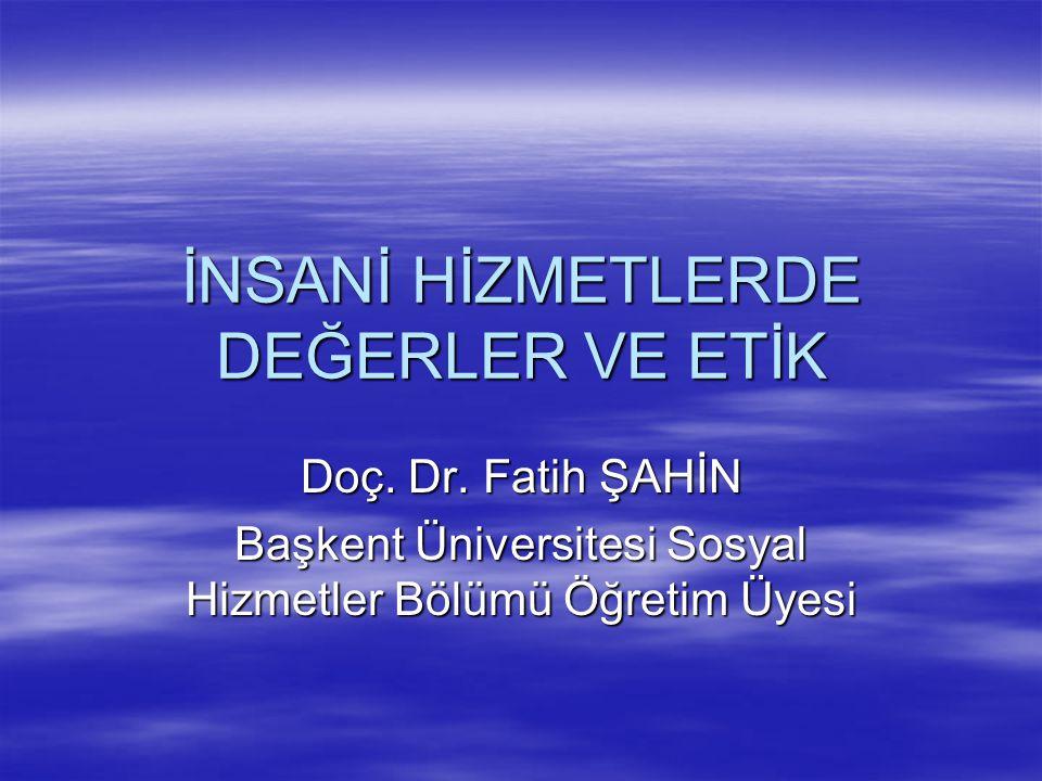 İNSANİ HİZMETLERDE DEĞERLER VE ETİK Doç. Dr. Fatih ŞAHİN Başkent Üniversitesi Sosyal Hizmetler Bölümü Öğretim Üyesi