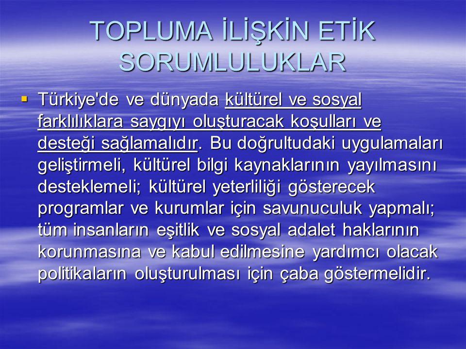 TOPLUMA İLİŞKİN ETİK SORUMLULUKLAR  Türkiye'de ve dünyada kültürel ve sosyal farklılıklara saygıyı oluşturacak koşulları ve desteği sağlamalıdır. Bu