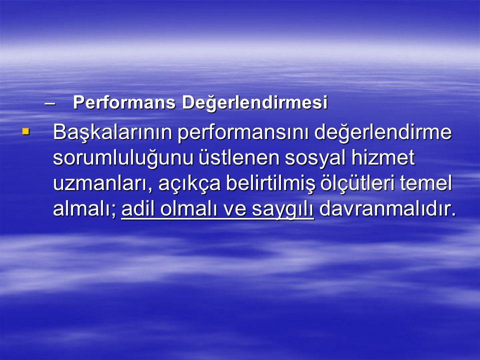 –Performans Değerlendirmesi  Başkalarının performansını değerlendirme sorumluluğunu üstlenen sosyal hizmet uzmanları, açıkça belirtilmiş ölçütleri te