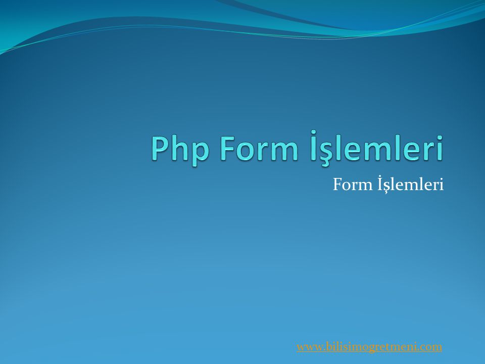 www.bilisimogretmeni.com Form İşlemleri Bütün programlama dillerinde kullanıcının girmiş olduğu bilgiler üzerinde işlem yapılır.