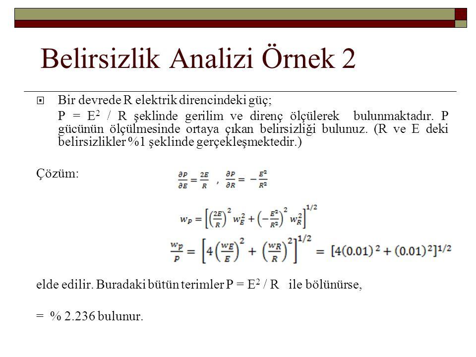 Belirsizlik Analizi Örnek 2  Bir devrede R elektrik direncindeki güç; P = E 2 / R şeklinde gerilim ve direnç ölçülerek bulunmaktadır. P gücünün ölçül