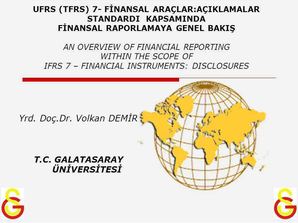 UFRS (TFRS) 7- FİNANSAL ARAÇLAR:AÇIKLAMALAR STANDARDI KAPSAMINDA FİNANSAL RAPORLAMAYA GENEL BAKIŞ AN OVERVIEW OF FINANCIAL REPORTING WITHIN THE SCOPE OF IFRS 7 – FINANCIAL INSTRUMENTS: DISCLOSURES Yrd.