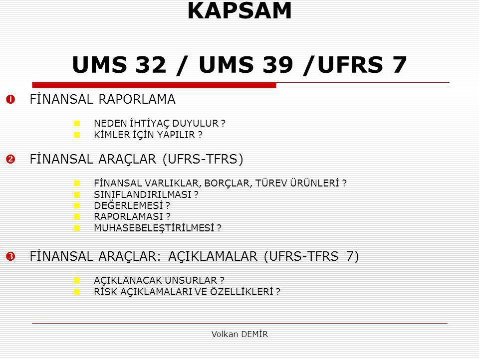 Volkan DEMİR KAPSAM UMS 32 / UMS 39 /UFRS 7  FİNANSAL RAPORLAMA NEDEN İHTİYAÇ DUYULUR ? KİMLER İÇİN YAPILIR ?  FİNANSAL ARAÇLAR (UFRS-TFRS) FİNANSAL