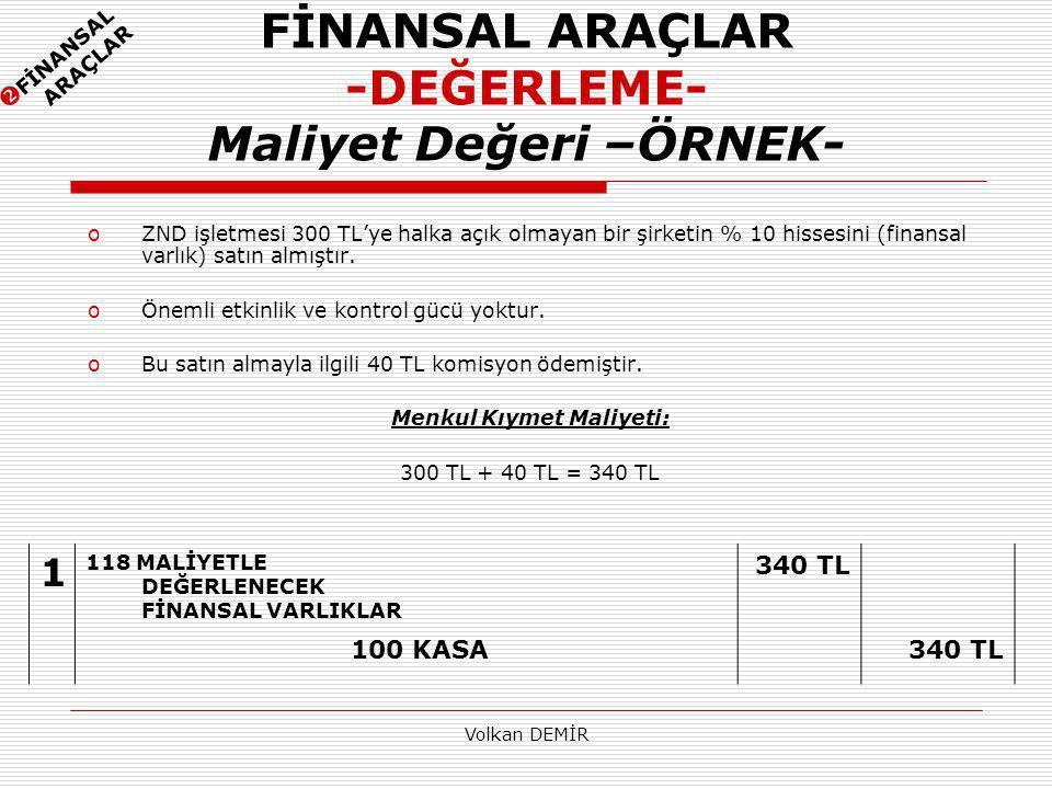 Volkan DEMİR FİNANSAL ARAÇLAR -DEĞERLEME- Maliyet Değeri –ÖRNEK- oZND işletmesi 300 TL'ye halka açık olmayan bir şirketin % 10 hissesini (finansal varlık) satın almıştır.