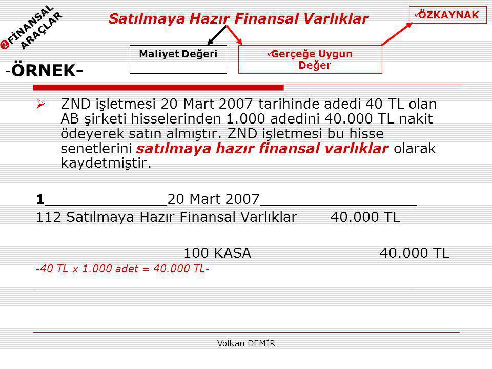 Volkan DEMİR Satılmaya Hazır Finansal Varlıklar - ÖRNEK-  ZND işletmesi 20 Mart 2007 tarihinde adedi 40 TL olan AB şirketi hisselerinden 1.000 adedini 40.000 TL nakit ödeyerek satın almıştır.