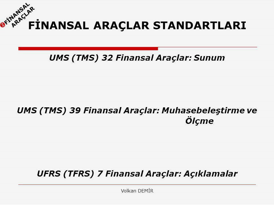 Volkan DEMİR FİNANSAL ARAÇLAR STANDARTLARI UMS (TMS) 32 Finansal Araçlar: Sunum UMS (TMS) 39 Finansal Araçlar: Muhasebeleştirme ve Ölçme UFRS (TFRS) 7 Finansal Araçlar: Açıklamalar  FİNANSAL ARAÇLAR