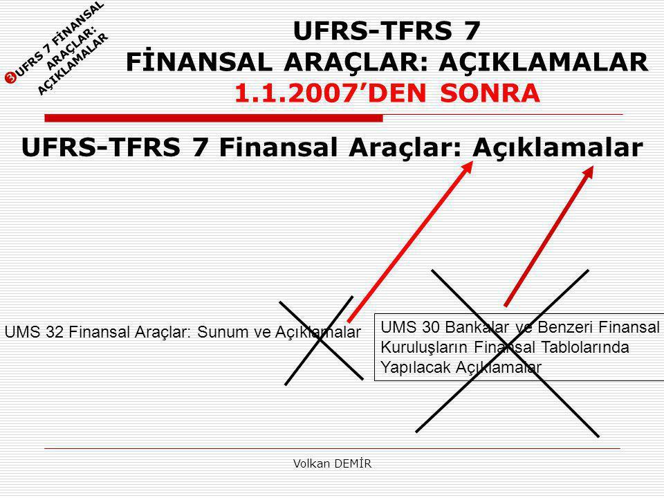 Volkan DEMİR UFRS-TFRS 7 FİNANSAL ARAÇLAR: AÇIKLAMALAR 1.1.2007'DEN SONRA UFRS-TFRS 7 Finansal Araçlar: Açıklamalar  UFRS 7 FİNANSAL ARAÇLAR: AÇIKLAMALAR UMS 32 Finansal Araçlar: Sunum ve Açıklamalar UMS 30 Bankalar ve Benzeri Finansal Kuruluşların Finansal Tablolarında Yapılacak Açıklamalar