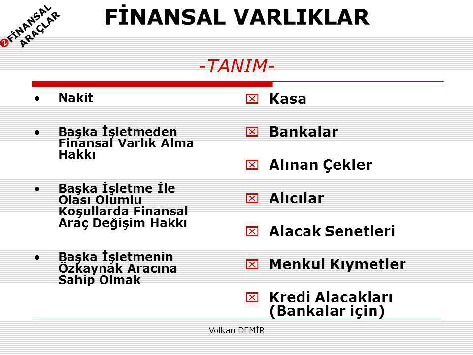 Volkan DEMİR FİNANSAL VARLIKLAR -TANIM-  Kasa  Bankalar  Alınan Çekler  Alıcılar  Alacak Senetleri  Menkul Kıymetler  Kredi Alacakları (Bankalar için) Nakit Başka İşletmeden Finansal Varlık Alma Hakkı Başka İşletme İle Olası Olumlu Koşullarda Finansal Araç Değişim Hakkı Başka İşletmenin Özkaynak Aracına Sahip Olmak  FİNANSAL ARAÇLAR