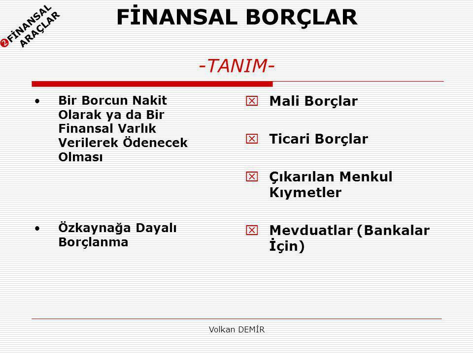 Volkan DEMİR FİNANSAL BORÇLAR -TANIM-  Mali Borçlar  Ticari Borçlar  Çıkarılan Menkul Kıymetler  Mevduatlar (Bankalar İçin) Bir Borcun Nakit Olara