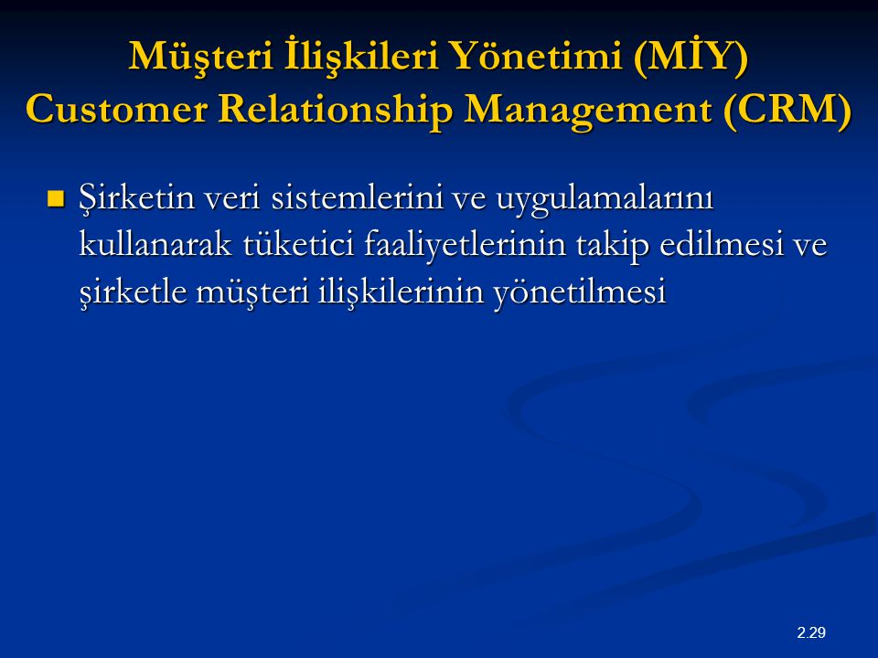 2.29 Müşteri İlişkileri Yönetimi (MİY) Customer Relationship Management (CRM) Şirketin veri sistemlerini ve uygulamalarını kullanarak tüketici faaliye