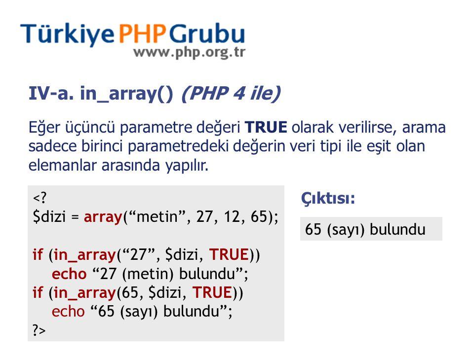 IV-a. in_array() (PHP 4 ile) Eğer üçüncü parametre değeri TRUE olarak verilirse, arama sadece birinci parametredeki değerin veri tipi ile eşit olan el