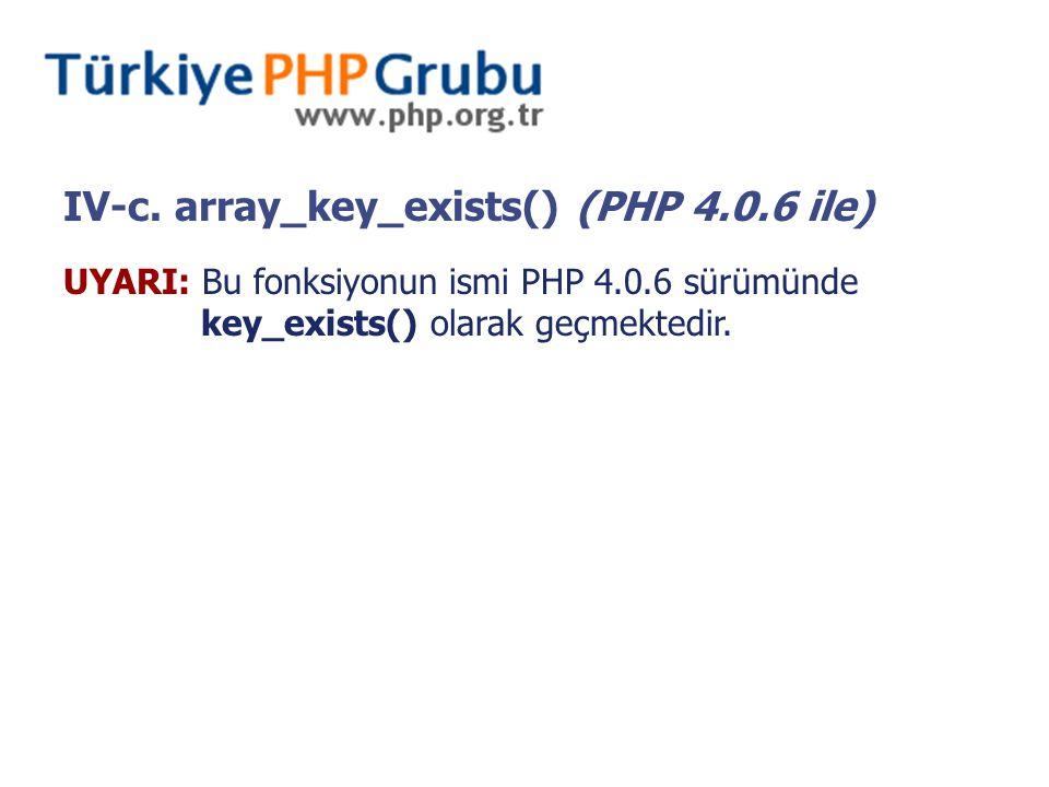 IV-c. array_key_exists() (PHP 4.0.6 ile) UYARI: Bu fonksiyonun ismi PHP 4.0.6 sürümünde key_exists() olarak geçmektedir.