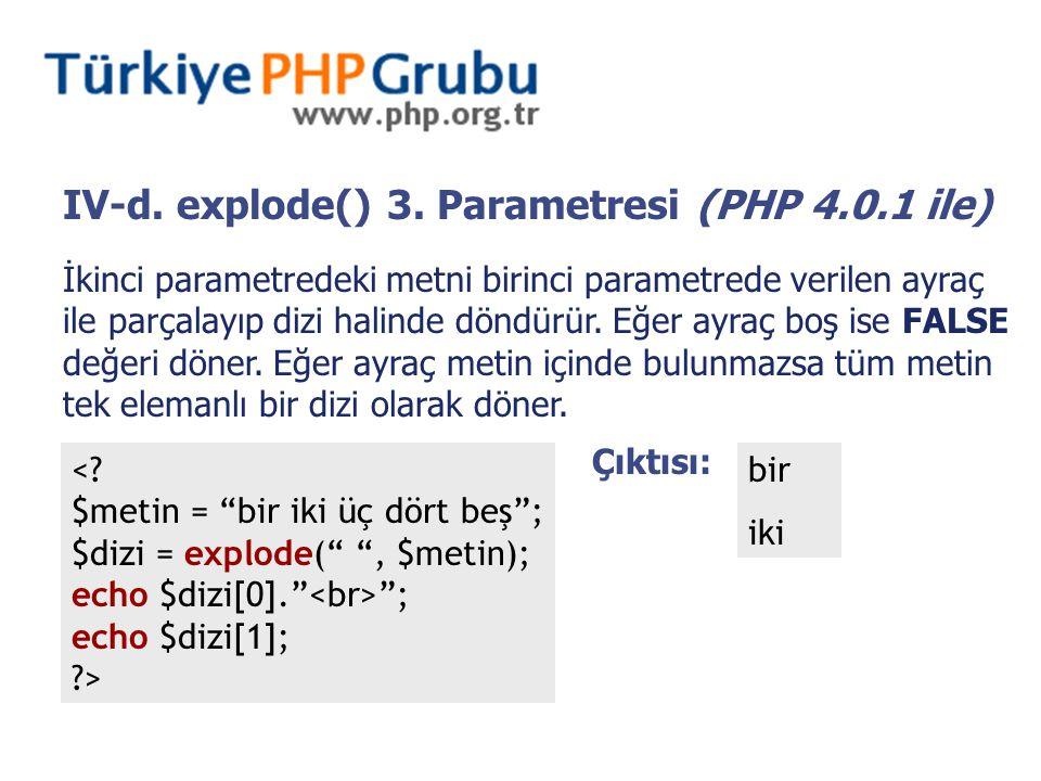 IV-d. explode() 3. Parametresi (PHP 4.0.1 ile) İkinci parametredeki metni birinci parametrede verilen ayraç ile parçalayıp dizi halinde döndürür. Eğer
