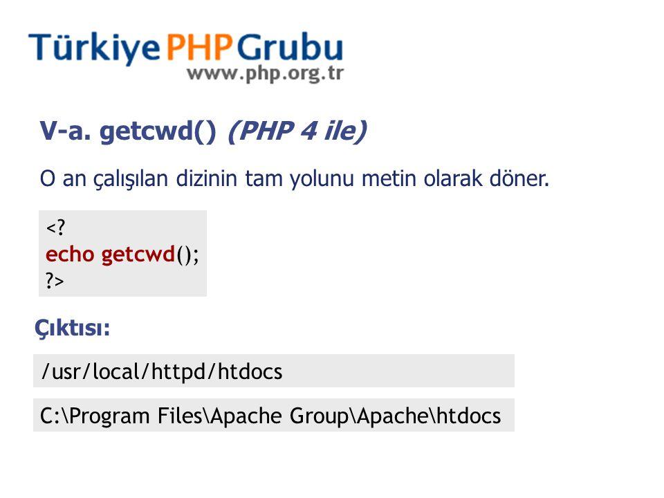V-a. getcwd() (PHP 4 ile) O an çalışılan dizinin tam yolunu metin olarak döner. <? echo getcwd(); ?> Çıktısı: /usr/local/httpd/htdocs C:\Program Files
