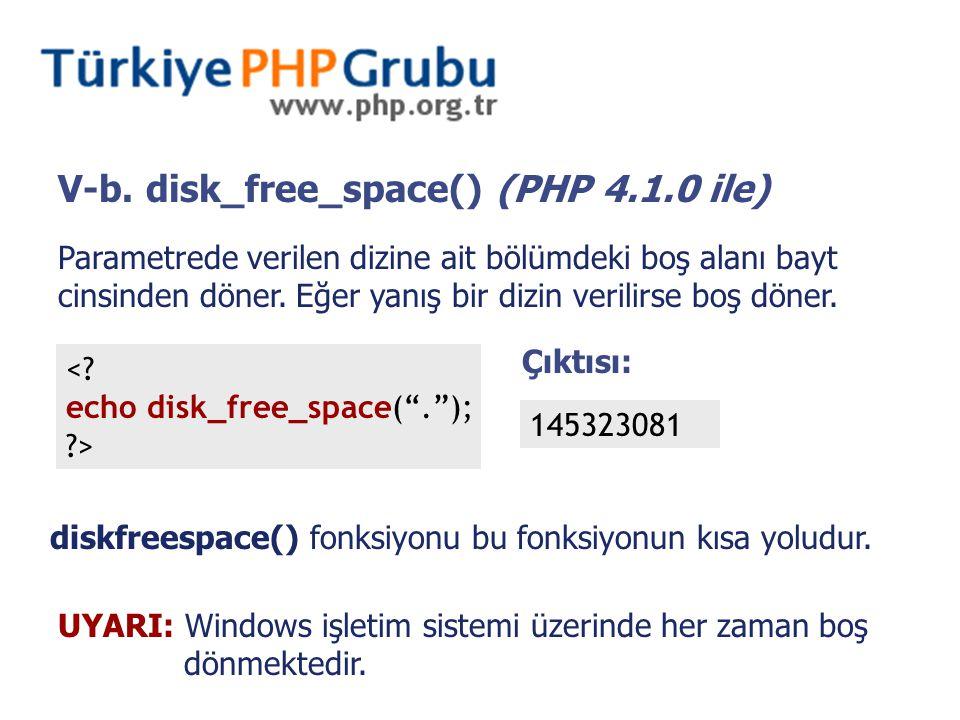 V-b. disk_free_space() (PHP 4.1.0 ile) Parametrede verilen dizine ait bölümdeki boş alanı bayt cinsinden döner. Eğer yanış bir dizin verilirse boş dön