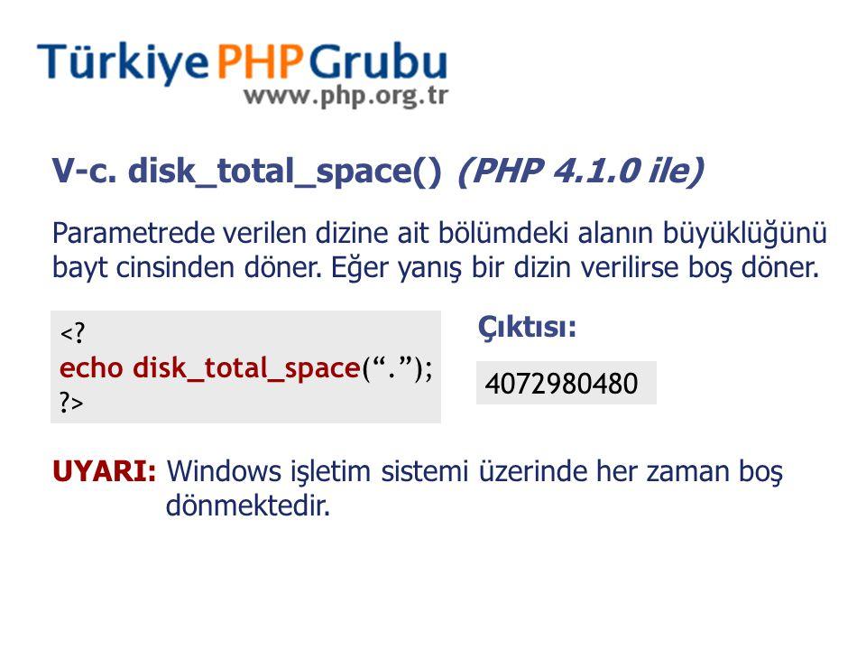 V-c. disk_total_space() (PHP 4.1.0 ile) Parametrede verilen dizine ait bölümdeki alanın büyüklüğünü bayt cinsinden döner. Eğer yanış bir dizin verilir