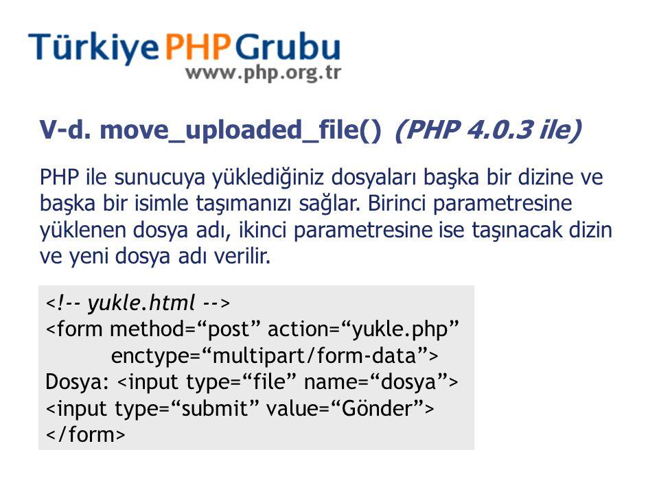 V-d. move_uploaded_file() (PHP 4.0.3 ile) PHP ile sunucuya yüklediğiniz dosyaları başka bir dizine ve başka bir isimle taşımanızı sağlar. Birinci para