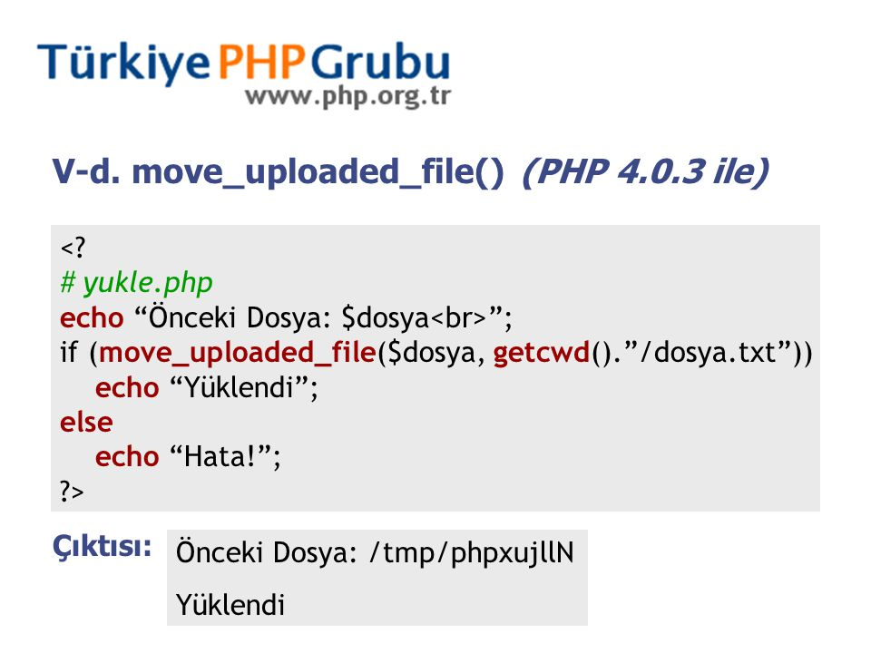 "V-d. move_uploaded_file() (PHP 4.0.3 ile) <? # yukle.php echo ""Önceki Dosya: $dosya ""; if (move_uploaded_file($dosya, getcwd().""/dosya.txt"")) echo ""Yü"
