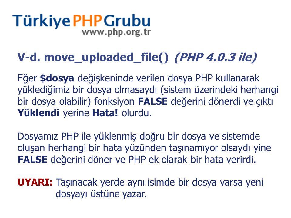 V-d. move_uploaded_file() (PHP 4.0.3 ile) Eğer $dosya değişkeninde verilen dosya PHP kullanarak yüklediğimiz bir dosya olmasaydı (sistem üzerindeki he