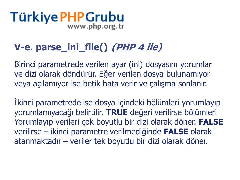 V-e. parse_ini_file() (PHP 4 ile) Birinci parametrede verilen ayar (ini) dosyasını yorumlar ve dizi olarak döndürür. Eğer verilen dosya bulunamıyor ve