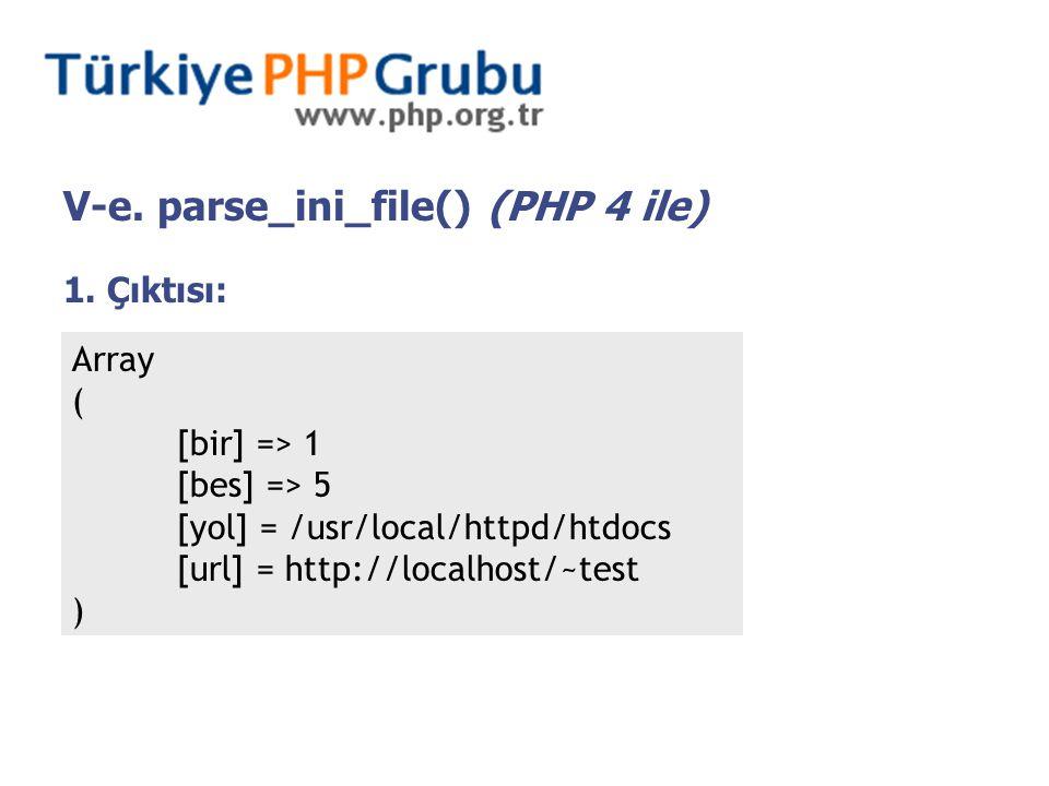V-e. parse_ini_file() (PHP 4 ile) 1. Çıktısı: Array ( [bir] => 1 [bes] => 5 [yol] = /usr/local/httpd/htdocs [url] = http://localhost/~test )