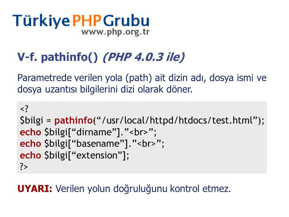 V-f. pathinfo() (PHP 4.0.3 ile) Parametrede verilen yola (path) ait dizin adı, dosya ismi ve dosya uzantısı bilgilerini dizi olarak döner. <? $bilgi =