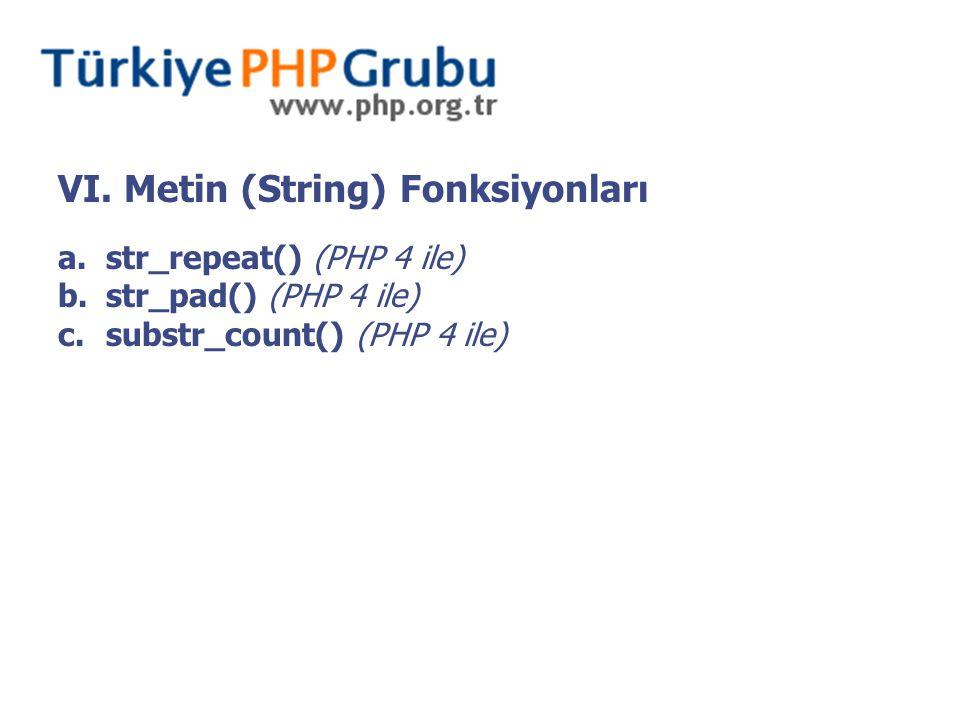 VI. Metin (String) Fonksiyonları a.str_repeat() (PHP 4 ile) b.str_pad() (PHP 4 ile) c.substr_count() (PHP 4 ile)