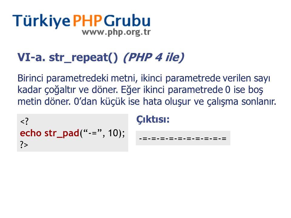 VI-a. str_repeat() (PHP 4 ile) Birinci parametredeki metni, ikinci parametrede verilen sayı kadar çoğaltır ve döner. Eğer ikinci parametrede 0 ise boş