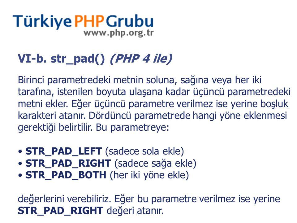VI-b. str_pad() (PHP 4 ile) Birinci parametredeki metnin soluna, sağına veya her iki tarafına, istenilen boyuta ulaşana kadar üçüncü parametredeki met