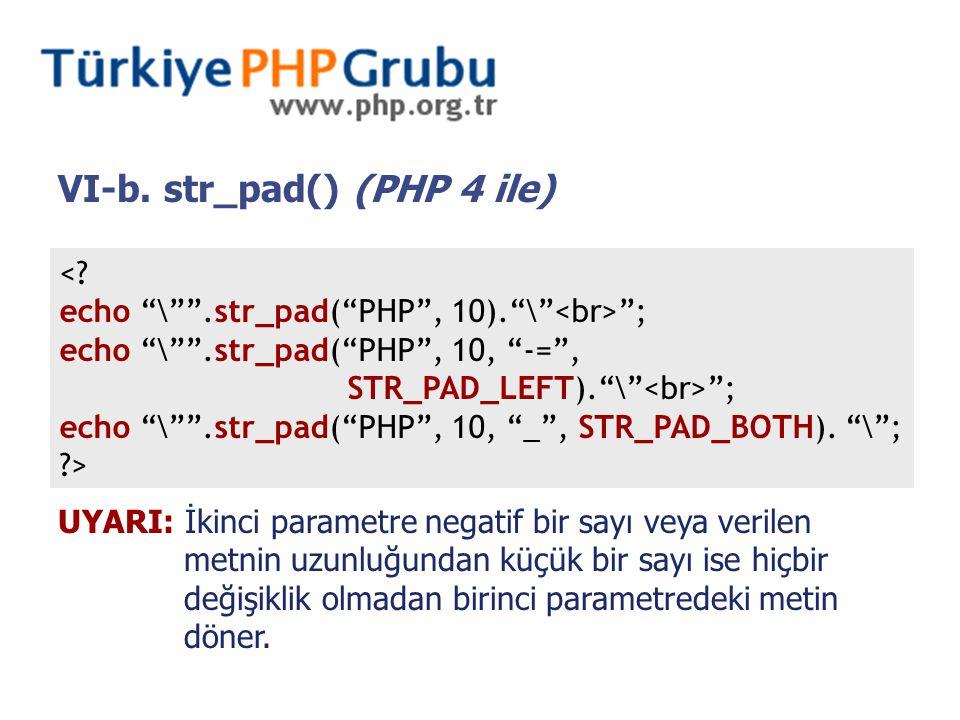 """VI-b. str_pad() (PHP 4 ile) <? echo """"\"""""""".str_pad(""""PHP"""", 10).""""\"""" """"; echo """"\"""""""".str_pad(""""PHP"""", 10, """"-="""", STR_PAD_LEFT).""""\"""" """"; echo """"\"""""""".str_pad(""""PHP"""", 10"""